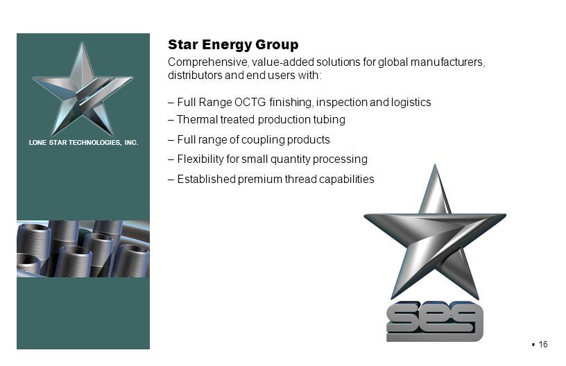 LONE STAR TECHNOLOGIES, INC. 16 Star Energy Group Comprehensive, value-added solutions for global manufacturers, distributors and end users with: – Fu