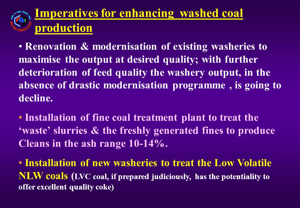 Imperatives for enhancing washed coal production Renovation & modernisation of existing washeries to maximise the output at desired quality; with further deterioration of feed quality the washery output, in the absence of drastic modernisation programme, is going to decline.