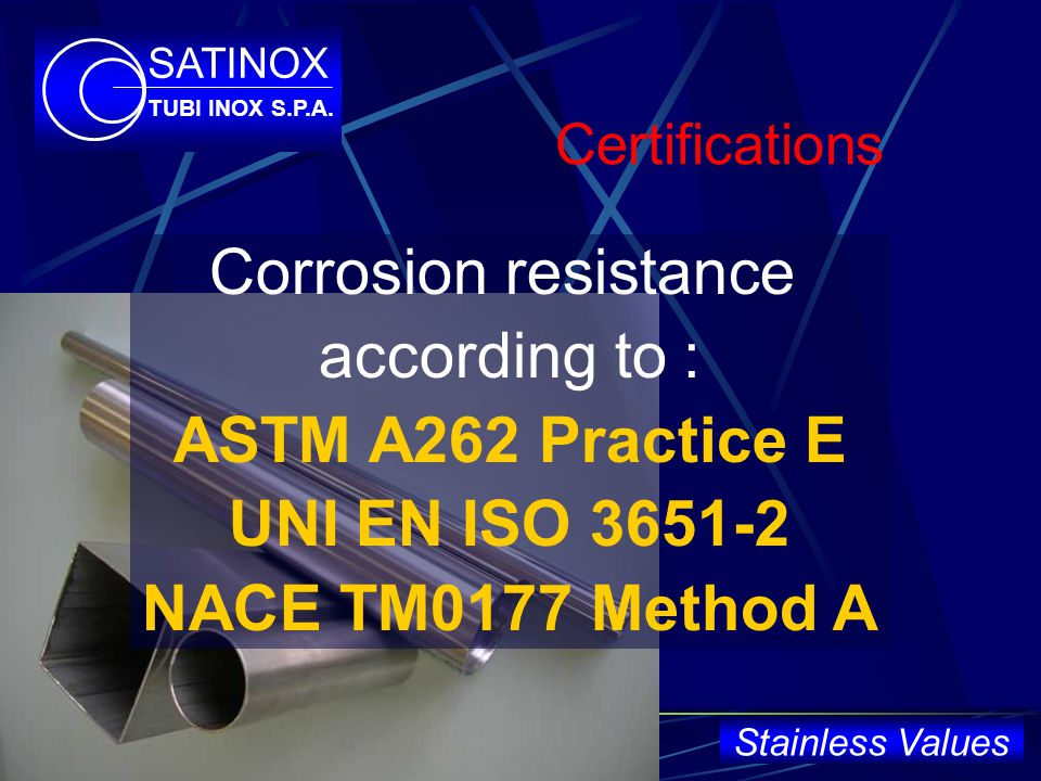 Certifications Corrosion resistance according to : ASTM A262 Practice E UNI EN ISO 3651-2 NACE TM0177 Method A SATINOX TUBI INOX S.P.A.