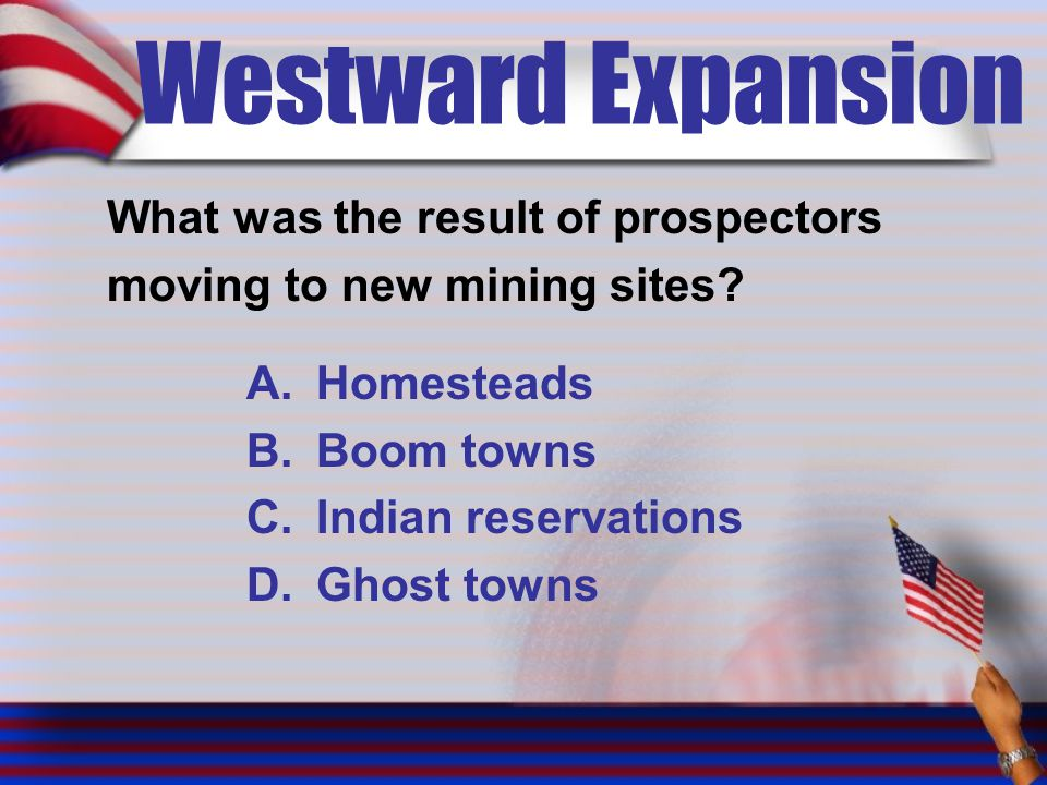 Westward Expansion What was the result of prospectors moving to new mining sites? A.Homesteads B.Boom towns C.Indian reservations D.Ghost towns