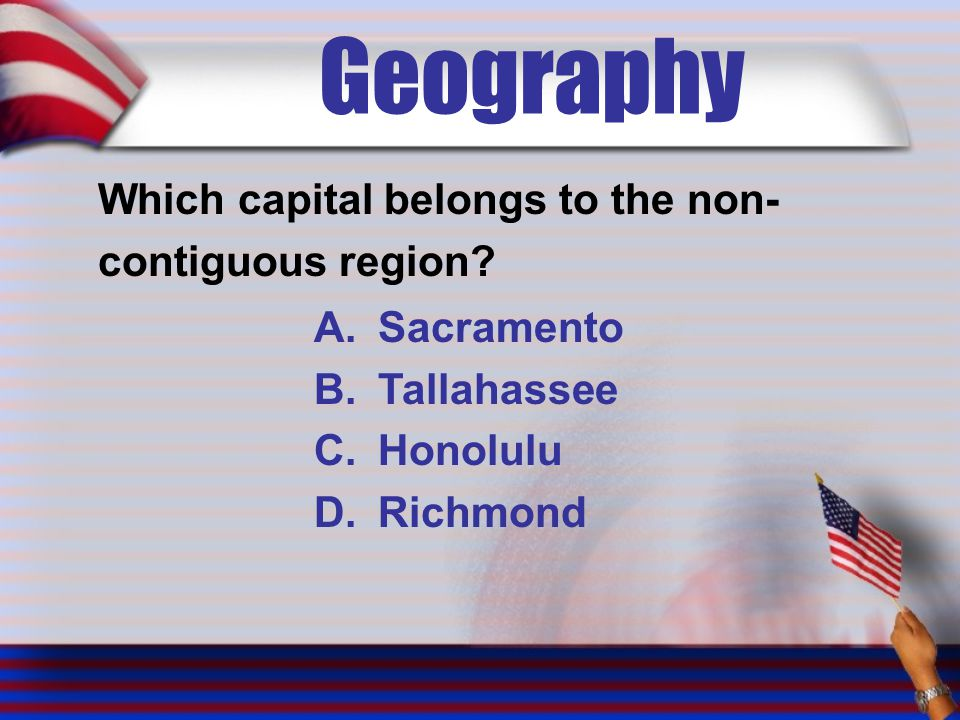 Geography Which capital belongs to the non- contiguous region? A.Sacramento B.Tallahassee C.Honolulu D.Richmond