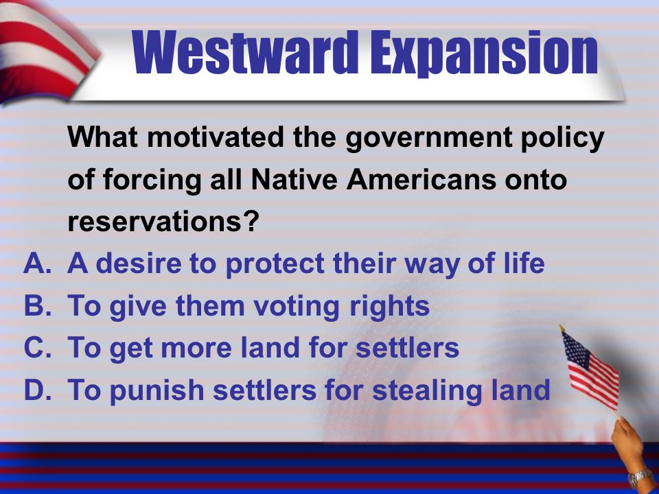 Westward Expansion What motivated the government policy of forcing all Native Americans onto reservations? A.A desire to protect their way of life B.T