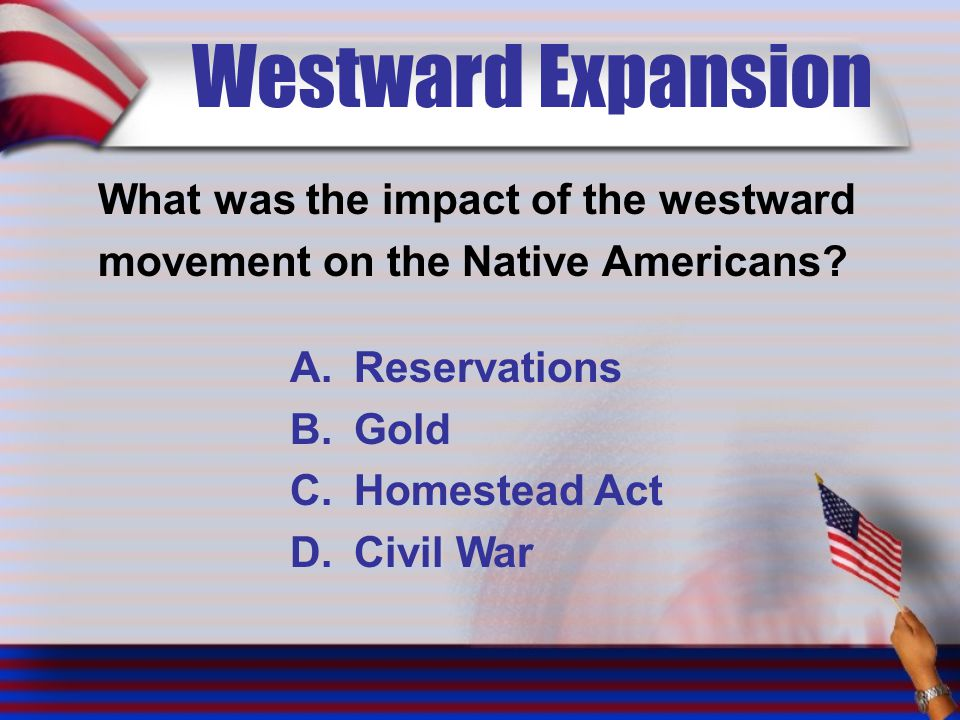 Westward Expansion What was the impact of the westward movement on the Native Americans? A.Reservations B.Gold C.Homestead Act D.Civil War