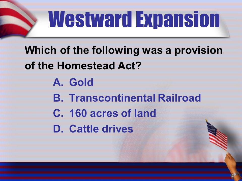 Westward Expansion Which of the following was a provision of the Homestead Act? A.Gold B.Transcontinental Railroad C.160 acres of land D.Cattle drives