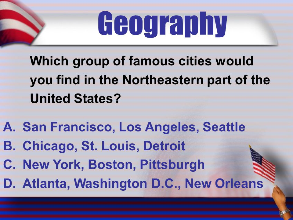 Geography Which group of famous cities would you find in the Northeastern part of the United States? A.San Francisco, Los Angeles, Seattle B.Chicago,