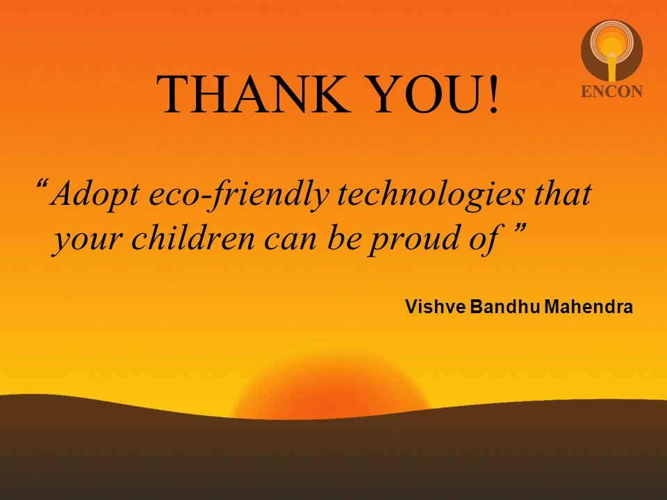 THANK YOU! Adopt eco-friendly technologies that your children can be proud of Vishve Bandhu Mahendra