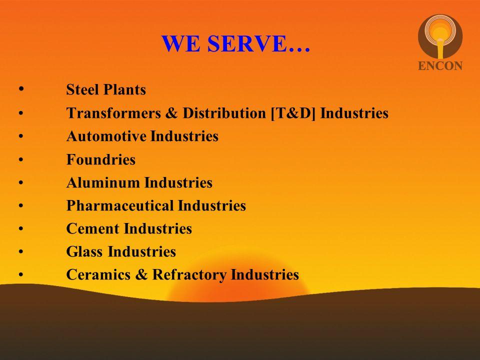 WE SERVE… Steel Plants Transformers & Distribution [T&D] Industries Automotive Industries Foundries Aluminum Industries Pharmaceutical Industries Ceme