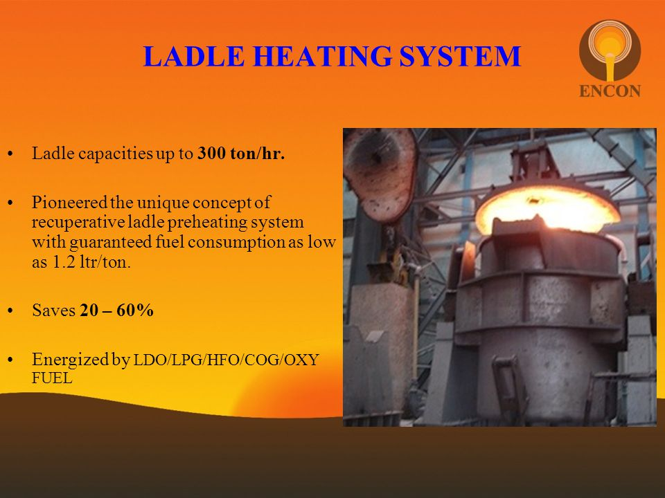 LADLE HEATING SYSTEM Ladle capacities up to 300 ton/hr. Pioneered the unique concept of recuperative ladle preheating system with guaranteed fuel cons