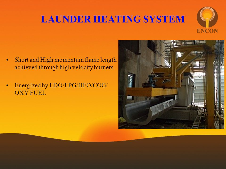 LAUNDER HEATING SYSTEM Short and High momentum flame length achieved through high velocity burners. Energized by LDO/LPG/HFO/COG/ OXY FUEL