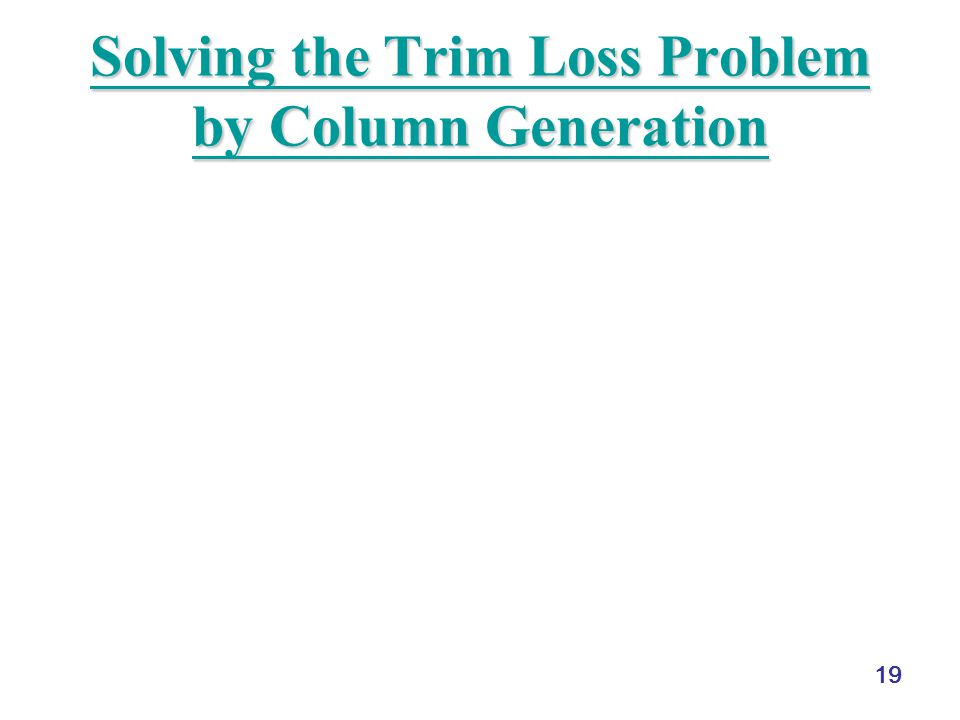 19 Solving the Trim Loss Problem by Column Generation Solving the Trim Loss Problem by Column Generation