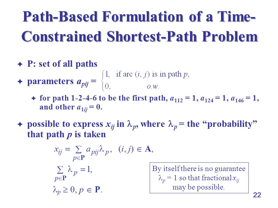 22 Path-Based Formulation of a Time- Constrained Shortest-Path Problem P: set of all paths parameters a pij = for path 1-2-4-6 to be the first path, a
