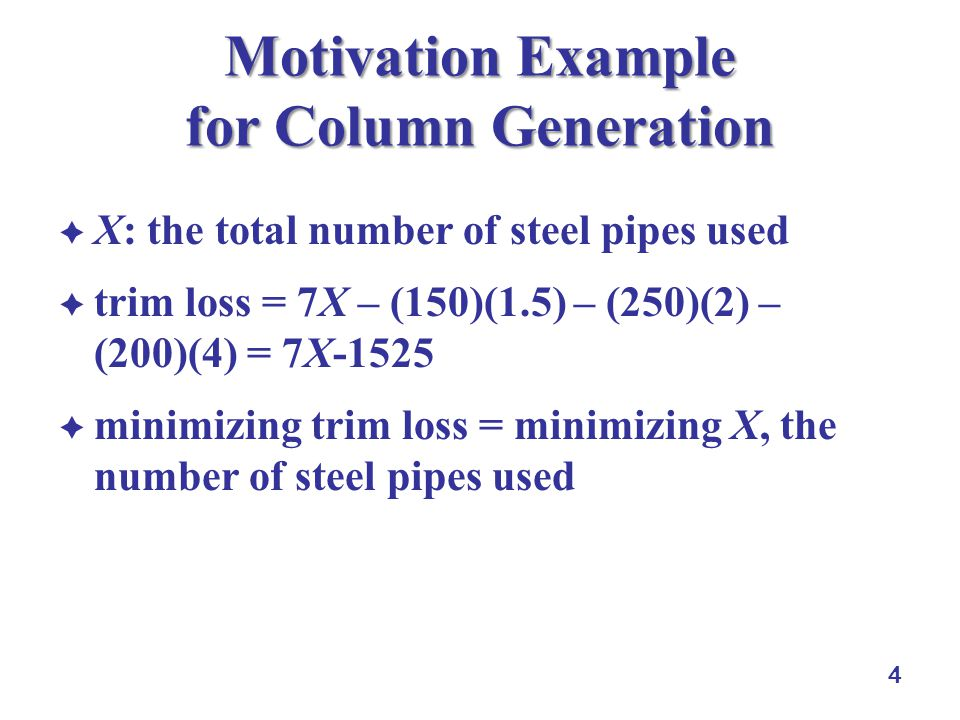 4 Motivation Example for Column Generation X: the total number of steel pipes used trim loss = 7X – (150)(1.5) – (250)(2) – (200)(4) = 7X-1525 minimizing trim loss = minimizing X, the number of steel pipes used