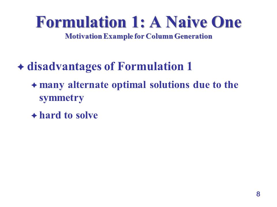 8 Formulation 1: A Naive One Motivation Example for Column Generation disadvantages of Formulation 1 many alternate optimal solutions due to the symmetry hard to solve