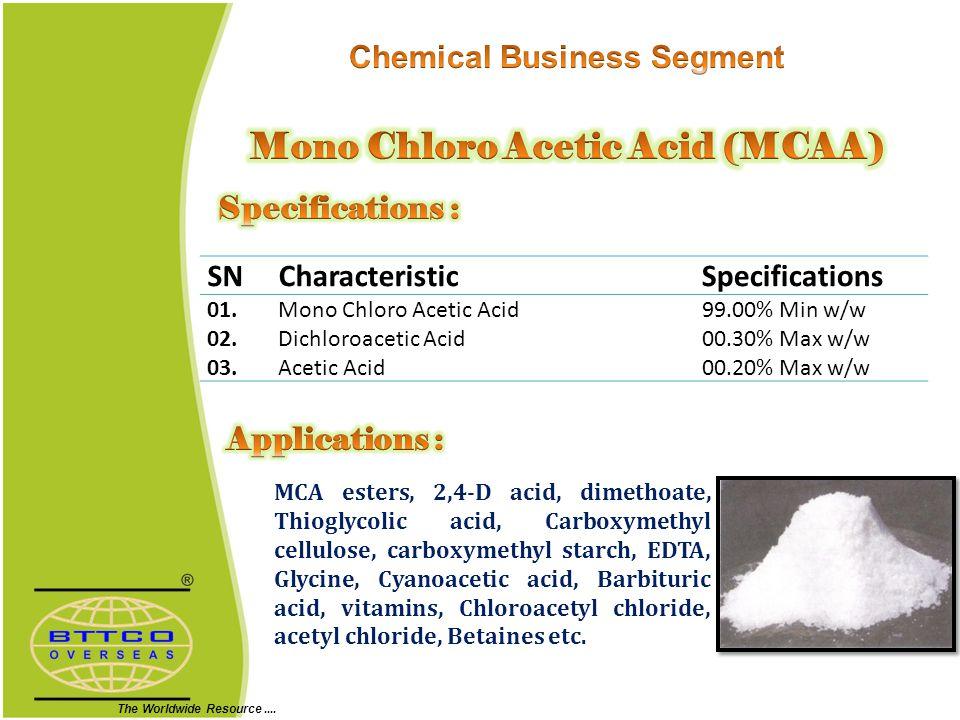 SNCharacteristicSpecifications 01.Mono Chloro Acetic Acid99.00% Min w/w 02.Dichloroacetic Acid00.30% Max w/w 03.Acetic Acid00.20% Max w/w MCA esters, 2,4-D acid, dimethoate, Thioglycolic acid, Carboxymethyl cellulose, carboxymethyl starch, EDTA, Glycine, Cyanoacetic acid, Barbituric acid, vitamins, Chloroacetyl chloride, acetyl chloride, Betaines etc.