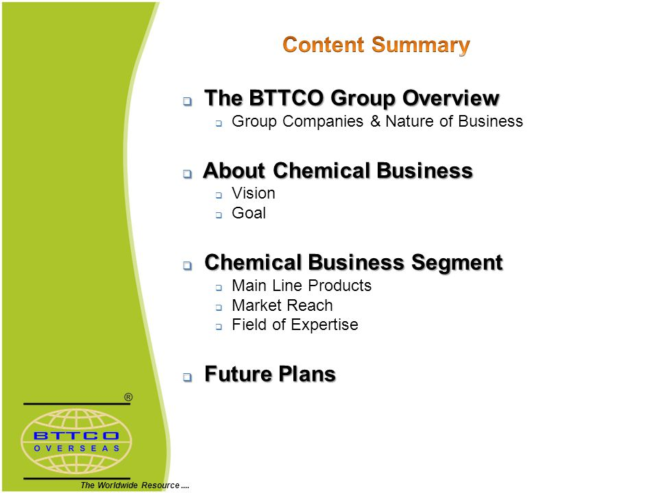 The BTTCO Group Overview The BTTCO Group Overview Group Companies & Nature of Business About Chemical Business About Chemical Business Vision Goal Chemical Business Segment Chemical Business Segment Main Line Products Market Reach Field of Expertise Future Plans Future Plans The Worldwide Resource....