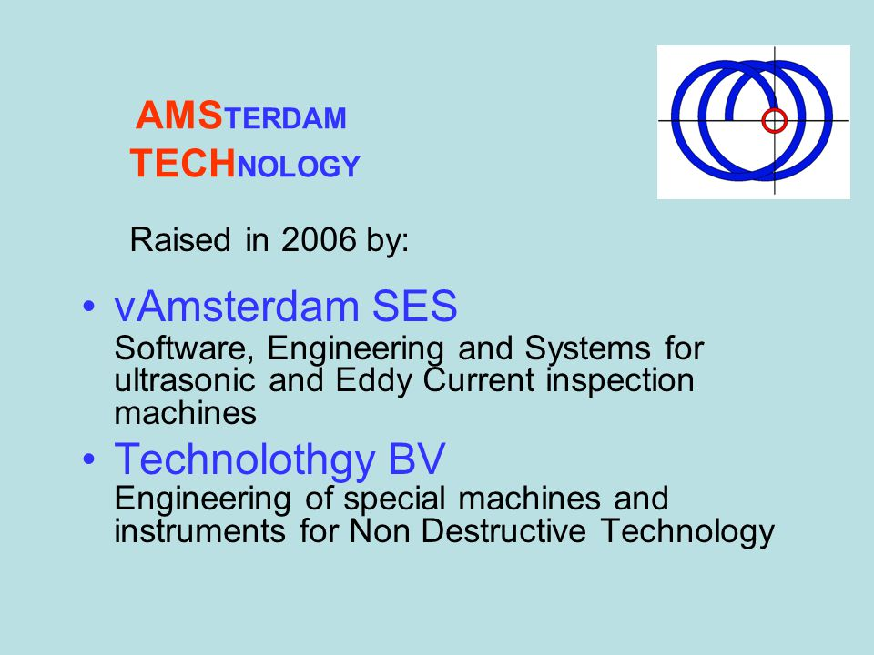 Raised in 2006 by: vAmsterdam SES Software, Engineering and Systems for ultrasonic and Eddy Current inspection machines Technolothgy BV Engineering of special machines and instruments for Non Destructive Technology AMS TERDAM TECH NOLOGY
