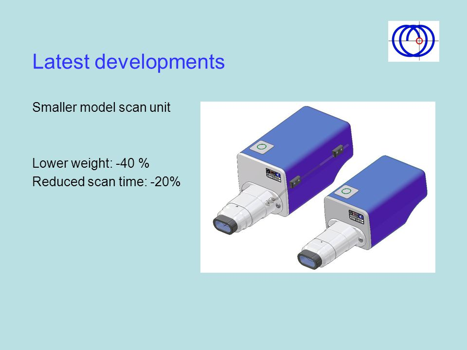 Latest developments Smaller model scan unit Lower weight: -40 % Reduced scan time: -20%