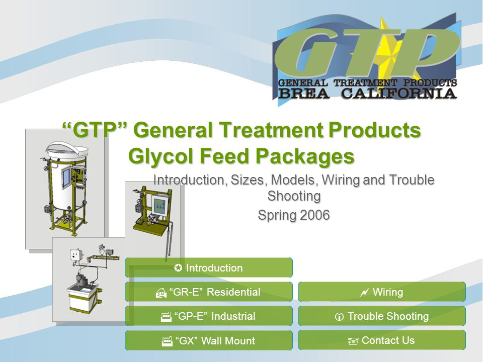 GTP General Treatment Products Glycol Feed Packages Introduction, Sizes, Models, Wiring and Trouble Shooting Spring 2006 GR-E Residential GP-E Industrial Wiring Trouble Shooting Contact Us Introduction GX Wall Mount
