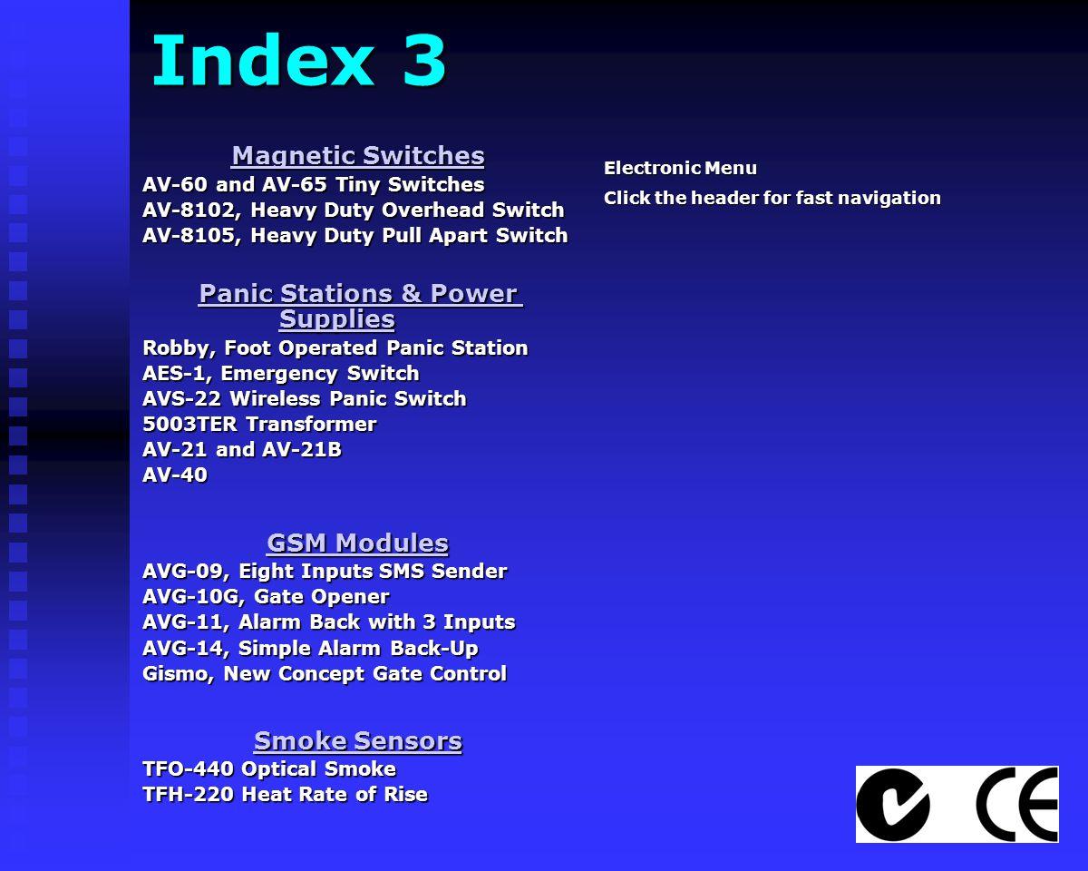 Index 3 Magnetic Switches Magnetic Switches AV-60 and AV-65 Tiny Switches AV-8102, Heavy Duty Overhead Switch AV-8105, Heavy Duty Pull Apart Switch Panic Stations & Power Supplies Panic Stations & Power Supplies Robby, Foot Operated Panic Station AES-1, Emergency Switch AVS-22 Wireless Panic Switch 5003TER Transformer AV-21 and AV-21B AV-40 GSM Modules GSM Modules AVG-09, Eight Inputs SMS Sender AVG-10G, Gate Opener AVG-11, Alarm Back with 3 Inputs AVG-14, Simple Alarm Back-Up Gismo, New Concept Gate Control Smoke Sensors Smoke Sensors TFO-440 Optical Smoke TFH-220 Heat Rate of Rise Electronic Menu Click the header for fast navigation