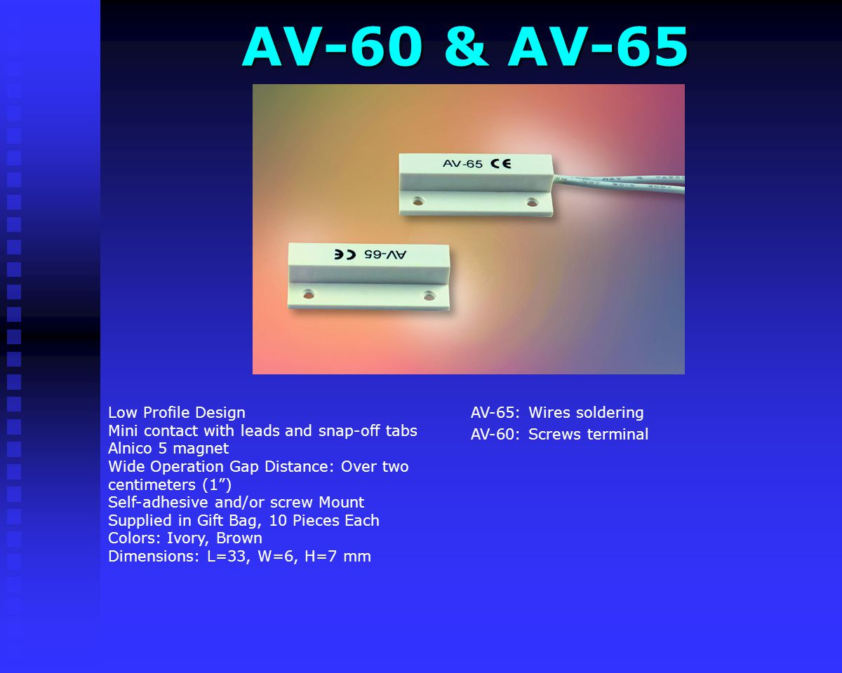 AV-60 & AV-65 AV-60 & AV-65 AV-65: Wires soldering AV-60: Screws terminal Low Profile Design Mini contact with leads and snap-off tabs Alnico 5 magnet Wide Operation Gap Distance: Over two centimeters (1) Self-adhesive and/or screw Mount Supplied in Gift Bag, 10 Pieces Each Colors: Ivory, Brown Dimensions: L=33, W=6, H=7 mm