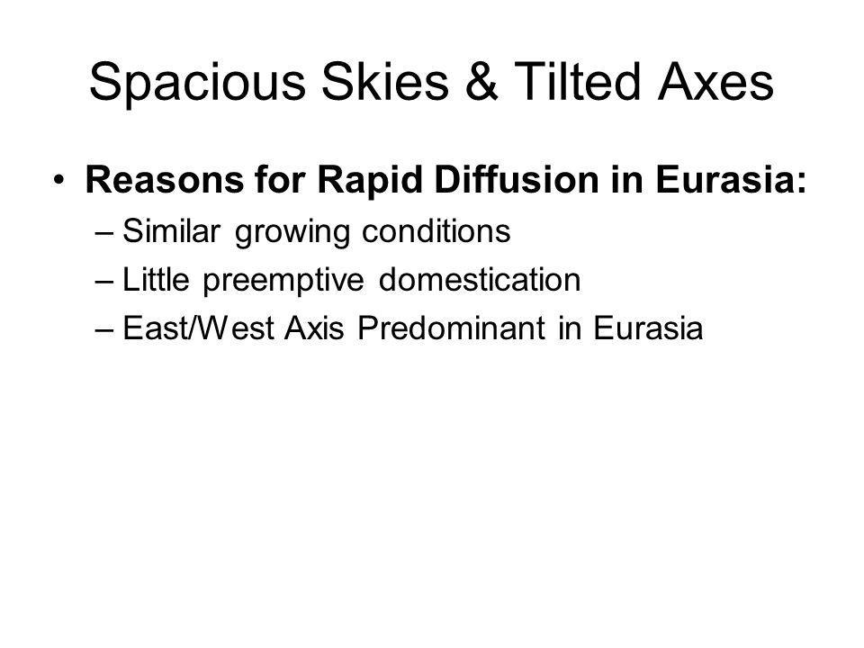 Spacious Skies & Tilted Axes Reasons for Rapid Diffusion in Eurasia: –Similar growing conditions –Little preemptive domestication –East/West Axis Pred