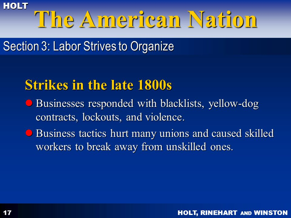 HOLT, RINEHART AND WINSTON The American Nation HOLT 17 Strikes in the late 1800s Businesses responded with blacklists, yellow-dog contracts, lockouts,