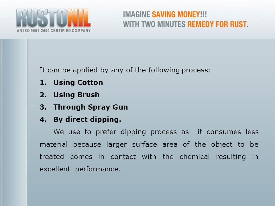 www.rustonil.co.in For any query, please contact at: info@rustonil.co.in 10 It can be applied by any of the following process: 1.Using Cotton 2.Using Brush 3.Through Spray Gun 4.By direct dipping.