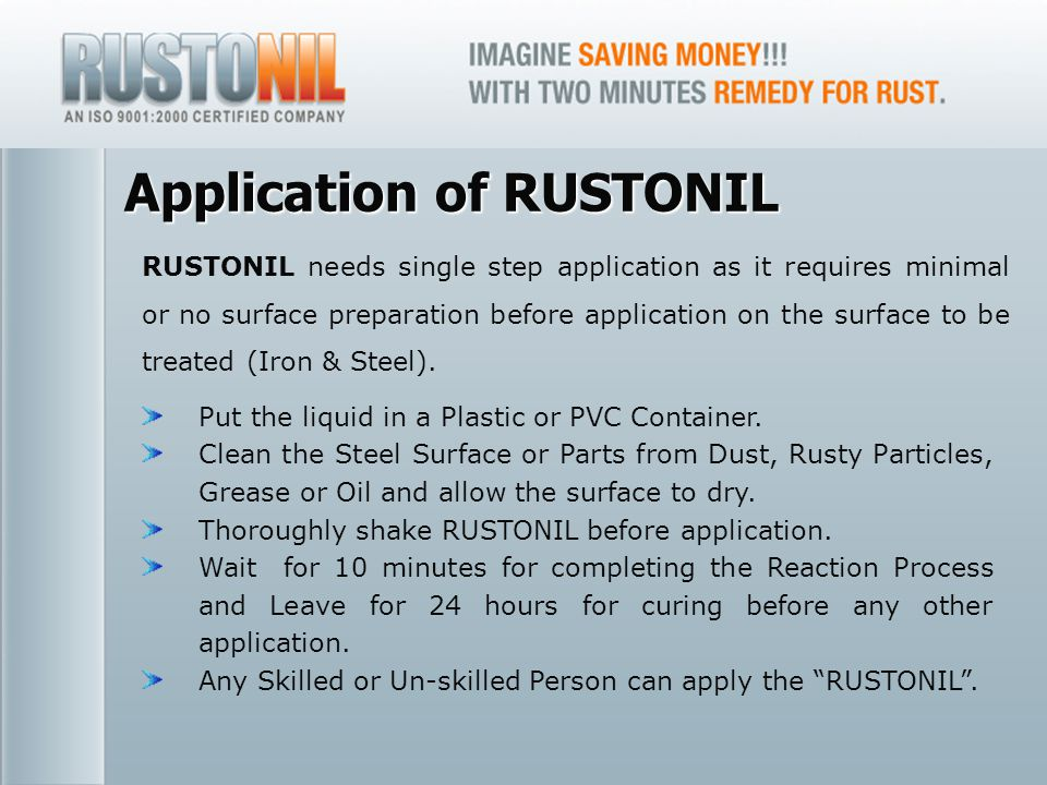 www.rustonil.co.in For any query, please contact at: info@rustonil.co.in 9 Application of RUSTONIL RUSTONIL needs single step application as it requires minimal or no surface preparation before application on the surface to be treated (Iron & Steel).