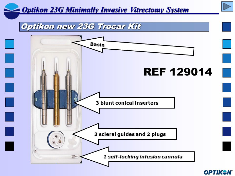 REF 129014 Basin 3 blunt conical inserters 3 blunt conical inserters 3 scleral guides and 2 plugs 3 scleral guides and 2 plugs 1 self-locking infusion cannula 1 self-locking infusion cannula Optikon 23G Minimally Invasive Vitrectomy System Optikon new 23G Trocar Kit