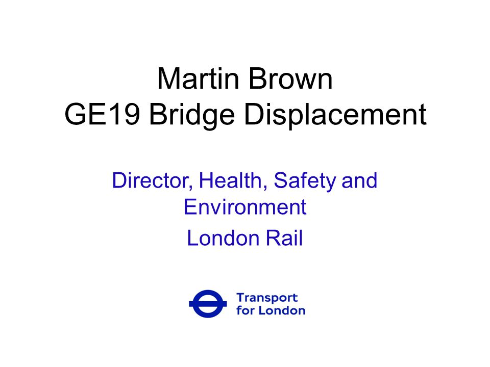 Martin Brown GE19 Bridge Displacement Director, Health, Safety and Environment London Rail