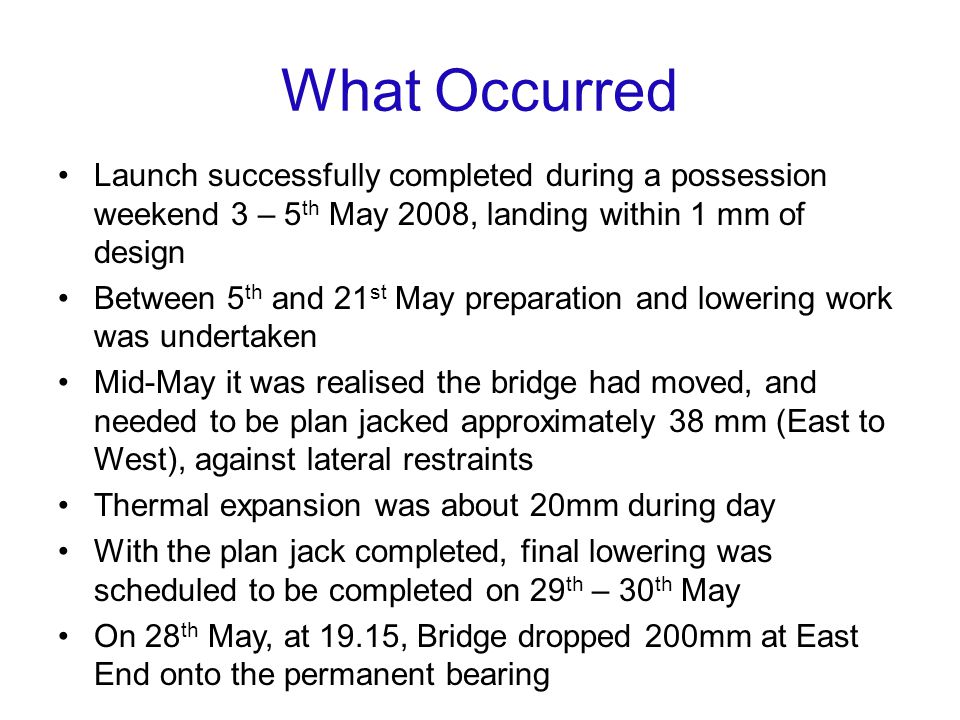 What Occurred Launch successfully completed during a possession weekend 3 – 5 th May 2008, landing within 1 mm of design Between 5 th and 21 st May preparation and lowering work was undertaken Mid-May it was realised the bridge had moved, and needed to be plan jacked approximately 38 mm (East to West), against lateral restraints Thermal expansion was about 20mm during day With the plan jack completed, final lowering was scheduled to be completed on 29 th – 30 th May On 28 th May, at 19.15, Bridge dropped 200mm at East End onto the permanent bearing