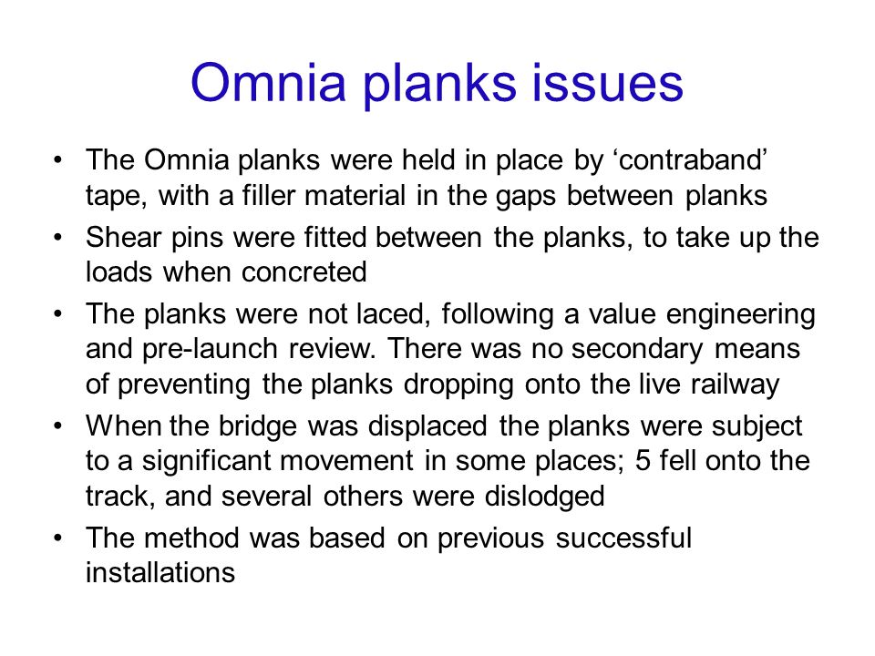 Omnia planks issues The Omnia planks were held in place by contraband tape, with a filler material in the gaps between planks Shear pins were fitted between the planks, to take up the loads when concreted The planks were not laced, following a value engineering and pre-launch review.