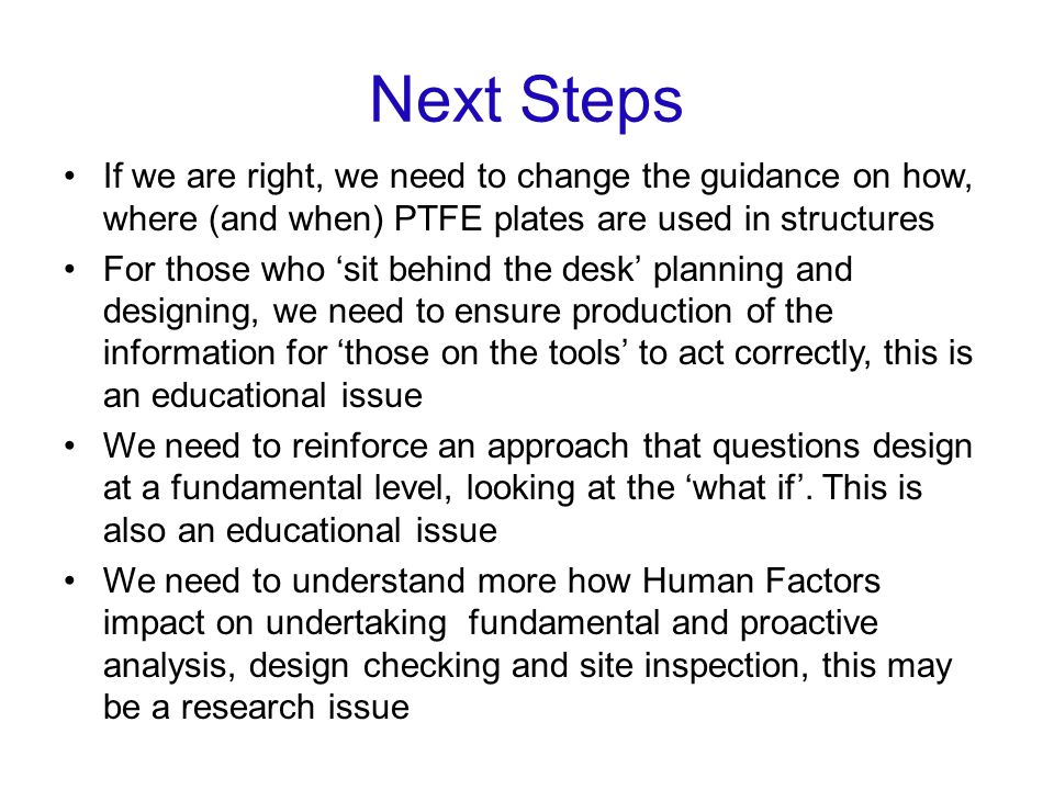 Next Steps If we are right, we need to change the guidance on how, where (and when) PTFE plates are used in structures For those who sit behind the desk planning and designing, we need to ensure production of the information for those on the tools to act correctly, this is an educational issue We need to reinforce an approach that questions design at a fundamental level, looking at the what if.