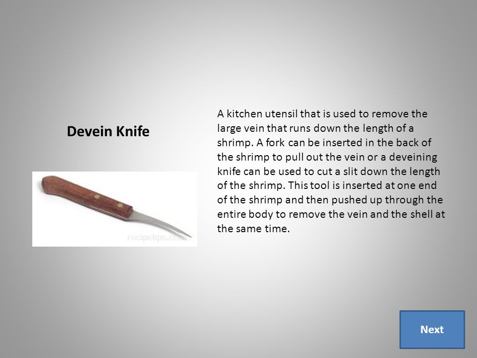 Devein Knife A kitchen utensil that is used to remove the large vein that runs down the length of a shrimp.