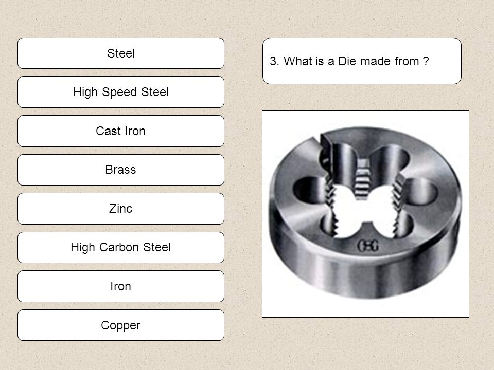 High Carbon Steel Iron Copper Zinc 3. What is a Die made from ? Brass Cast Iron High Speed Steel Steel