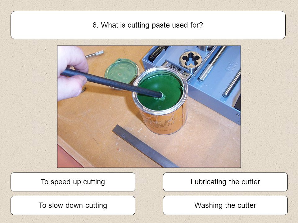Lubricating the cutter To slow down cutting Washing the cutter To speed up cutting 6. What is cutting paste used for?