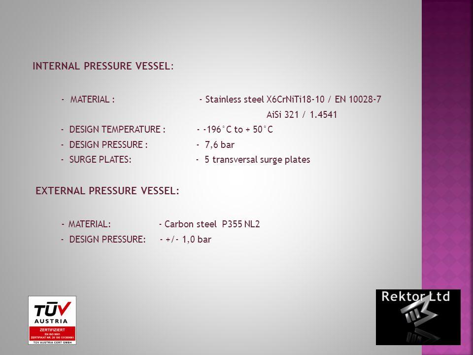 INTERNAL PRESSURE VESSEL: - MATERIAL : - Stainless steel X6CrNiTi18-10 / EN 10028-7 AiSi 321 / 1.4541 - DESIGN TEMPERATURE : - -196°C to + 50°C - DESIGN PRESSURE : - 7,6 bar - SURGE PLATES: - 5 transversal surge plates EXTERNAL PRESSURE VESSEL: - MATERIAL: - Carbon steel P355 NL2 - DESIGN PRESSURE: - +/- 1,0 bar