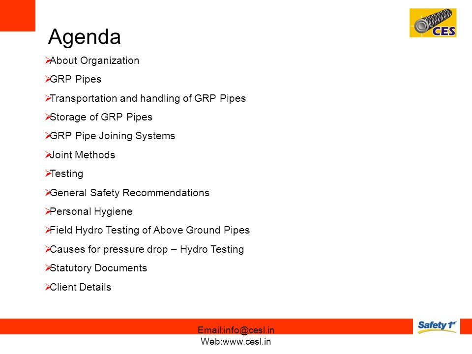 About Organization GRP Pipes Transportation and handling of GRP Pipes Storage of GRP Pipes GRP Pipe Joining Systems Joint Methods Testing General Safety Recommendations Personal Hygiene Field Hydro Testing of Above Ground Pipes Causes for pressure drop – Hydro Testing Statutory Documents Client Details Agenda Email:info@cesl.in Web:www.cesl.in