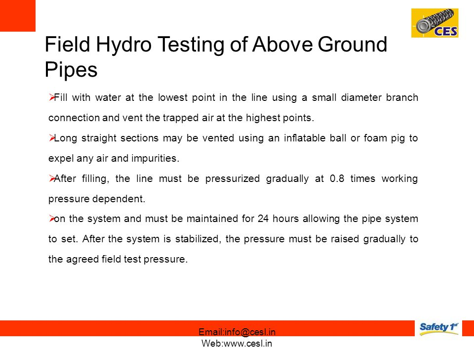 Field Hydro Testing of Above Ground Pipes Fill with water at the lowest point in the line using a small diameter branch connection and vent the trapped air at the highest points.