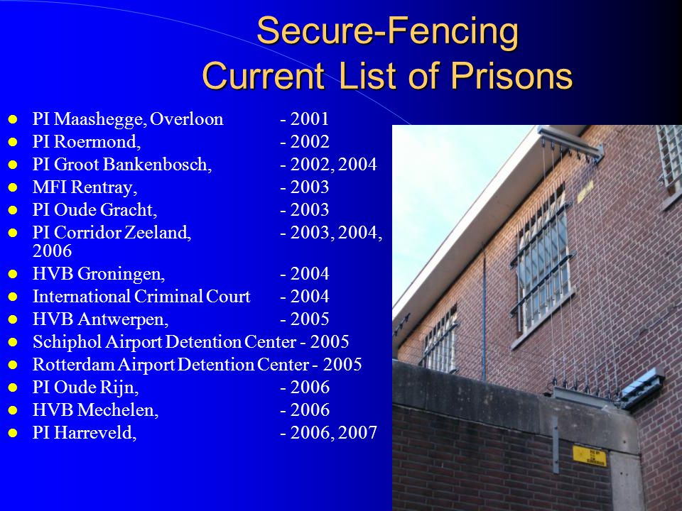 Secure-Fencing The Preferred Solution for Prisons Prison Installation Features 9000 & 12 volt wires will detect any escape attempt Special solutions to protect poles and CCTV Works under heavy winds and rain Does not require maintenance Very low false alarm rate Over 2000 installations.