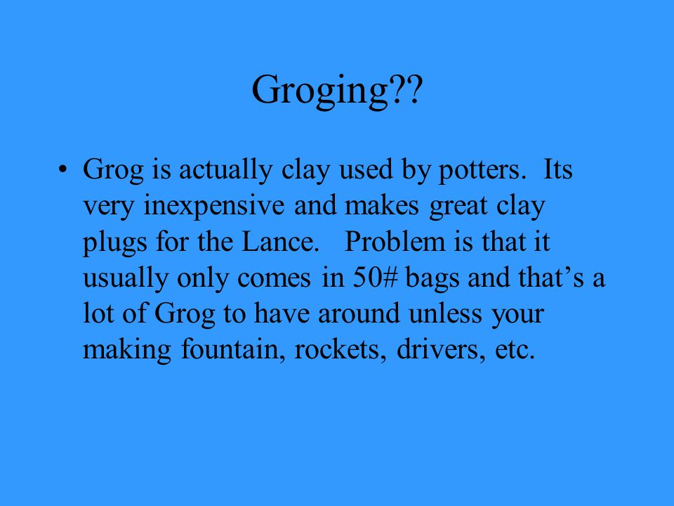Groging . Grog is actually clay used by potters.