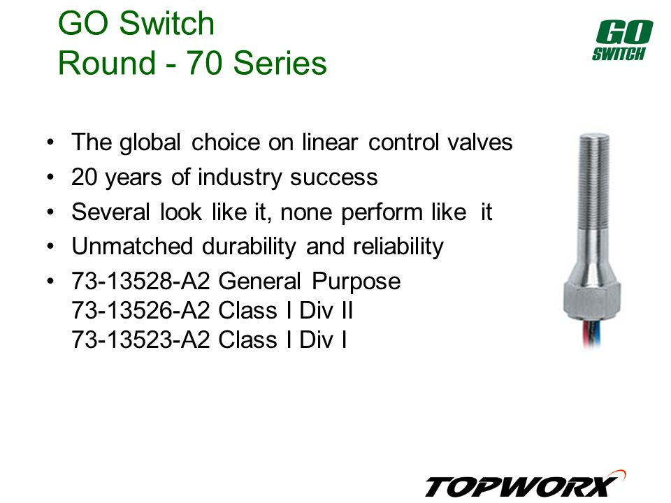 GO Switch Round - 70 Series The global choice on linear control valves 20 years of industry success Several look like it, none perform like it Unmatched durability and reliability 73-13528-A2 General Purpose 73-13526-A2 Class I Div II 73-13523-A2 Class I Div I
