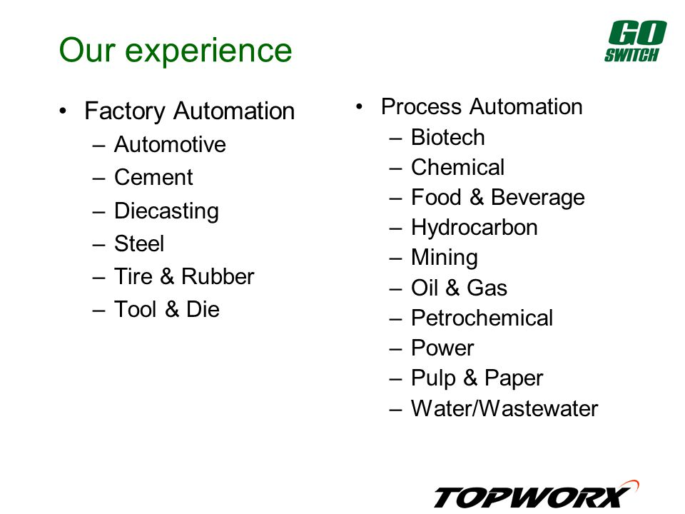 Our experience Factory Automation –Automotive –Cement –Diecasting –Steel –Tire & Rubber –Tool & Die Process Automation –Biotech –Chemical –Food & Beverage –Hydrocarbon –Mining –Oil & Gas –Petrochemical –Power –Pulp & Paper –Water/Wastewater