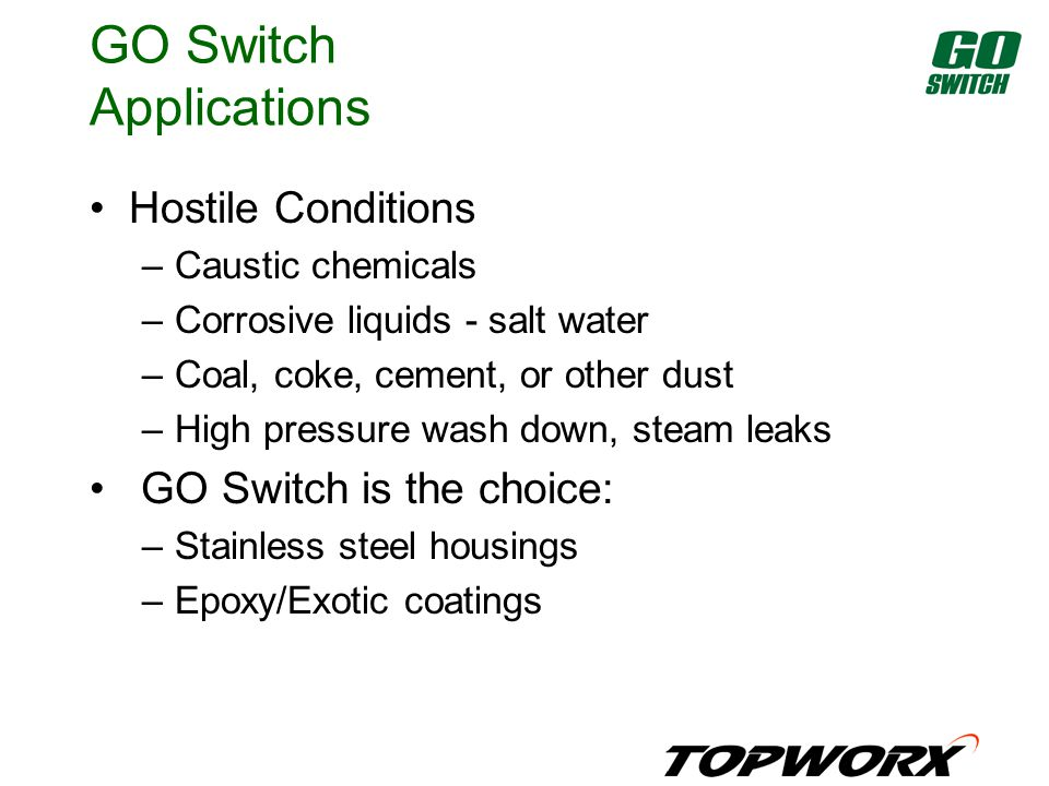 GO Switch Applications Hostile Conditions –Caustic chemicals –Corrosive liquids - salt water –Coal, coke, cement, or other dust –High pressure wash down, steam leaks GO Switch is the choice: –Stainless steel housings –Epoxy/Exotic coatings