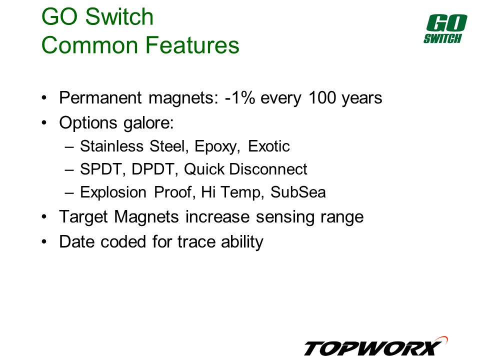 GO Switch Common Features Permanent magnets: -1% every 100 years Options galore: –Stainless Steel, Epoxy, Exotic –SPDT, DPDT, Quick Disconnect –Explosion Proof, Hi Temp, SubSea Target Magnets increase sensing range Date coded for trace ability
