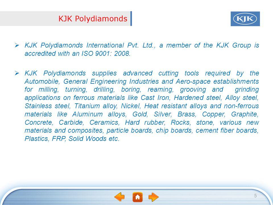 KJK Polydiamonds International Pvt. Ltd., a member of the KJK Group is accredited with an ISO 9001: 2008. KJK Polydiamonds supplies advanced cutting t