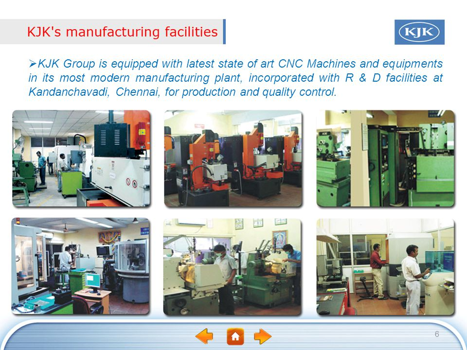 6 KJK Group is equipped with latest state of art CNC Machines and equipments in its most modern manufacturing plant, incorporated with R & D facilitie