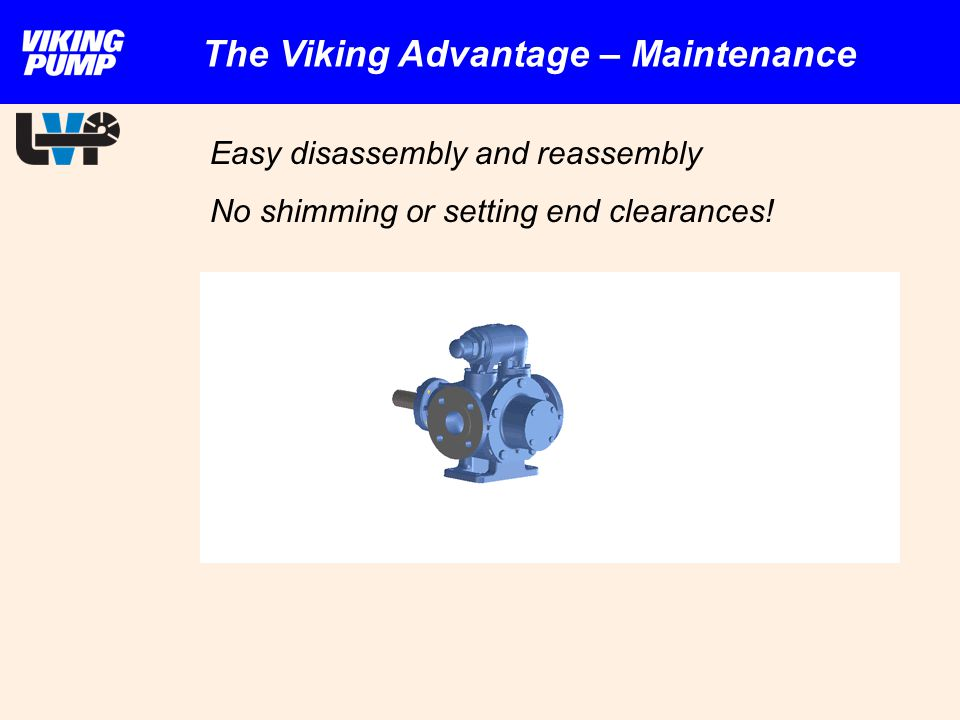 Easy disassembly and reassembly No shimming or setting end clearances! The Viking Advantage – Maintenance
