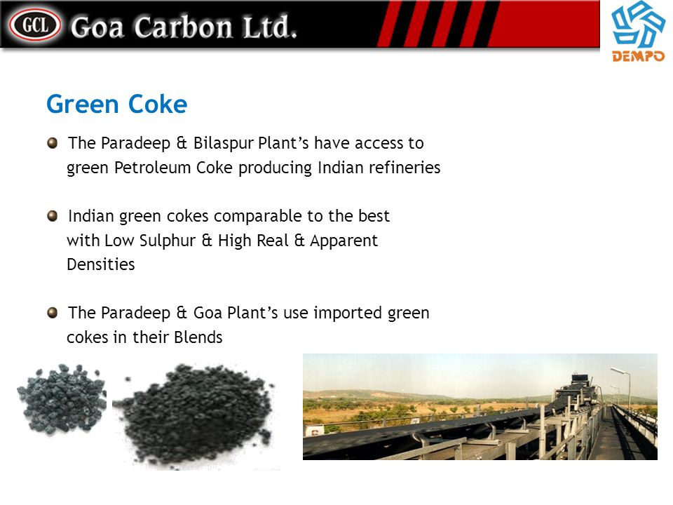 Green Coke The Paradeep & Bilaspur Plants have access to green Petroleum Coke producing Indian refineries Indian green cokes comparable to the best wi