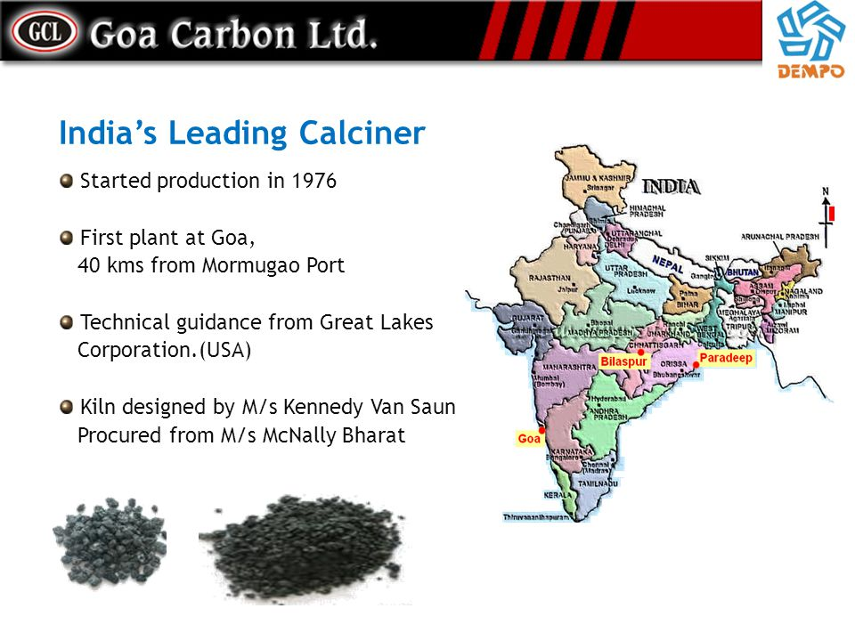 Green Coke / RPC sourced globally Three locations across India 300 Employees Annual Projected Sales USD 116 Million First Indian producer exporter of Calcined Petroleum Coke First ISO 9000 certified Calciner in India Listed Company on the BSE & NSE